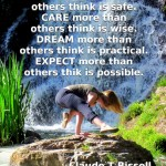 Risk more than others think is safe. Care more than others think is wise. Dream more than others think is practical. Expect more than others think is possible. -Claude T Bissell