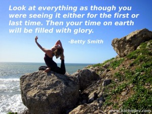 Look at everything as though you were seeing it either for the first or last time. Then your time on earth will be filled with glory. -Betty Smith