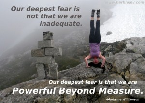 Our deepest fear is not that we are inadequate. Our deepest fear is that we are powerful beyond measure. -Marianne Williamson
